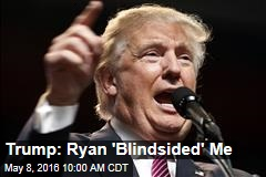 Trump: Ryan 'Blindsided' Me