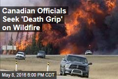 Canadian Officials Seek 'Death Grip' on Wildfire