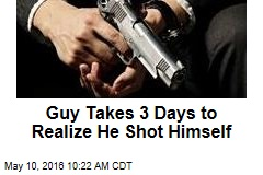 Guy Takes 3 Days to Realize He Shot Himself