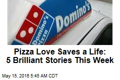 Pizza Love Saves a Life: 5 Brilliant Stories This Week
