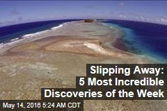 Slipping Away: 5 Most Incredible Discoveries of the Week