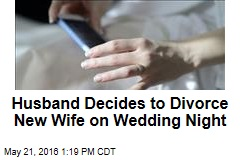 Husband Decides to Divorce New Wife on Wedding Night