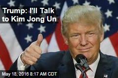 Trump: I'll Talk to Kim Jong Un