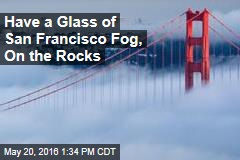 Have a Glass of San Francisco Fog, On the Rocks