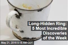 Long-Hidden Ring: 5 Most Incredible Discoveries of the Week