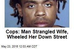 Cops: Man Strangled Wife, Wheeled Her Down Street
