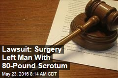 Lawsuit: Surgery Left Man With 80-Pound Scrotum