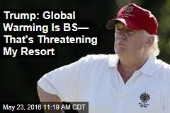Trump: Global Warming Is BS— That's Threatening My Resort