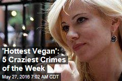 'Hottest Vegan': 5 Craziest Crimes of the Week