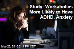 Study: Workaholics More Likely to Have ADHD, Anxiety