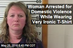 Woman Arrested for Domestic Violence While Wearing Very Ironic T-Shirt