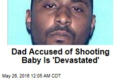 Dad Accused of Shooting Baby Is 'Devastated'