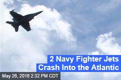 2 Navy Fighter Jets Crash Into the Atlantic