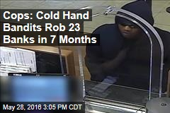 Cops: Cold Hand Bandits Rob 23 Banks in 7 Months