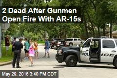 2 Dead After Gunmen Open Fire With AR-15s