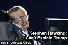 Stephen Hawking: I Can't Explain Trump