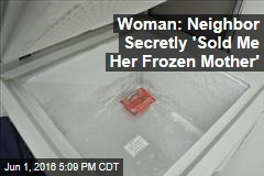 Woman: Neighbor Secretly 'Sold Me Her Frozen Mother'