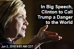 In Big Speech, Clinton to Call Trump a Danger to the World