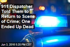 911 Operator Told Them to Return to Scene of Crime; One Ended Up Dead