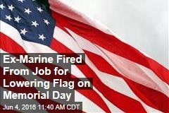 Ex-Marine Fired From Job for Lowering Flag on Memorial Day