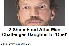 2 Shots Fired After Man Challenges Daughter to 'Duel'