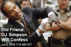 Old Friend: OJ Simpson Will Confess
