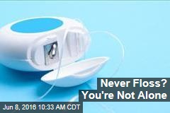 Never Floss? You're Not Alone