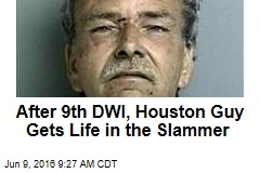 After 9th DWI, Houston Guy Gets Life in the Slammer