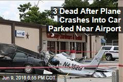 3 Dead After Plane Crashes Into Car Parked Near Airport