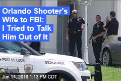 Orlando Shooter's Wife to FBI: I Tried to Talk Him Out of It