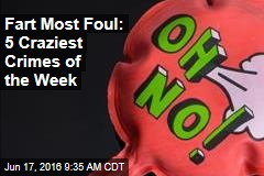 Fart Most Foul: 5 Craziest Crimes of the Week