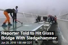 Reporter Invited to Hit Glass Bridge With Sledgehammer