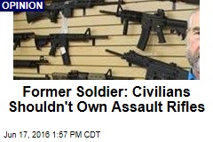 Former Soldier: Civilians Shouldn't Own Assault Rifles