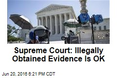 Supreme Court: Illegally Obtained Evidence Is OK