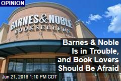 Barnes & Noble Is in Trouble, and Book Lovers Should Be Afraid