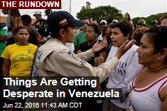 Things Are Getting Desperate in Venezuela