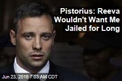 Pistorius: Reeva Wouldn't Want Me Jailed for Long