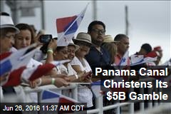 Panama Canal Christens Its $5B Gamble