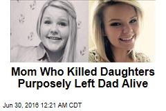 Mom Who Killed Daughters Purposely Left Dad Alive