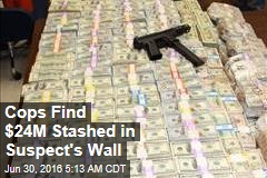 Cops Find $24M Stashed in Suspect's Wall