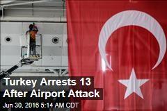 Turkey Arrests 13 After Airport Attack