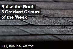Raise the Roof: 5 Craziest Crimes of the Week