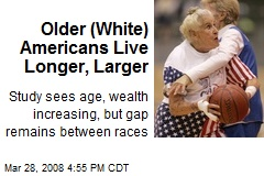 Older (White) Americans Live Longer, Larger