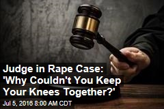 Judge in Rape Case: 'Why Couldn't You Keep Your Knees Together?'