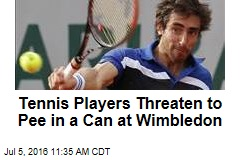 Tennis Players Threaten to Pee in a Can at Wimbledon
