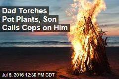 Dad Torches Pot Plants, Son Calls Cops on Him