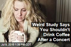 Weird Study Says You Shouldn't Drink Coffee After a Concert
