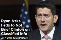 Ryan Asks Feds to Not Brief Clinton on Classified Info