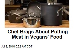Chef Brags About Putting Meat in Vegans' Food