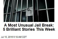 A Most Unusual Jail Break: 5 Brilliant Stories This Week